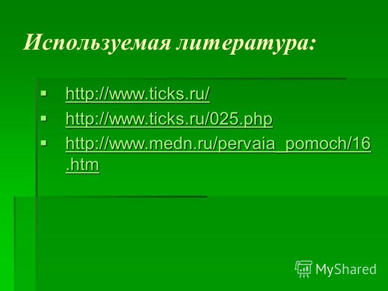 Используемая литература: http://www.ticks.ru/ http://www.ticks.ru/ http://www.ticks.ru/ http://www.ticks.ru/025. php http://www.ticks.ru/025. php http://www.ticks.ru/025. php http://www.medn.ru/pervaia_pomoch/16. htm http://www.medn.ru/pervaia_pomoch