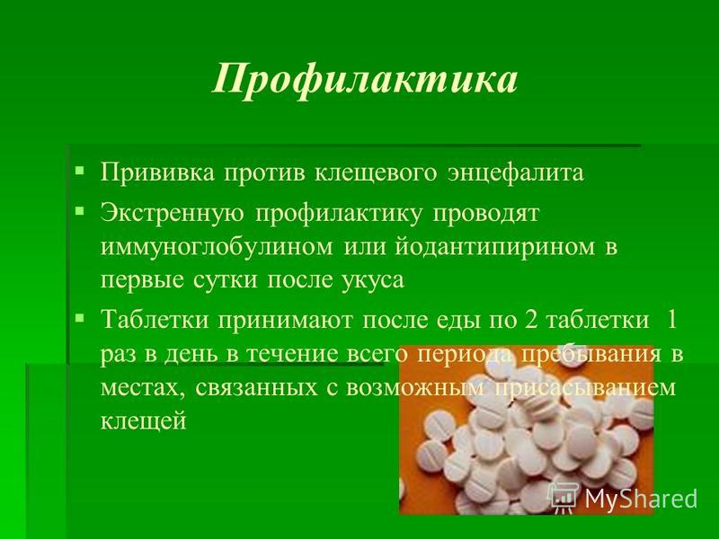 Профилактика Прививка против клещевого энцефалита Экстренную профилактику проводят иммуноглобулином или йодантипирином в первые сутки после укуса Таблетки принимают после еды по 2 таблетки 1 раз в день в течение всего периода пребывания в местах, свя