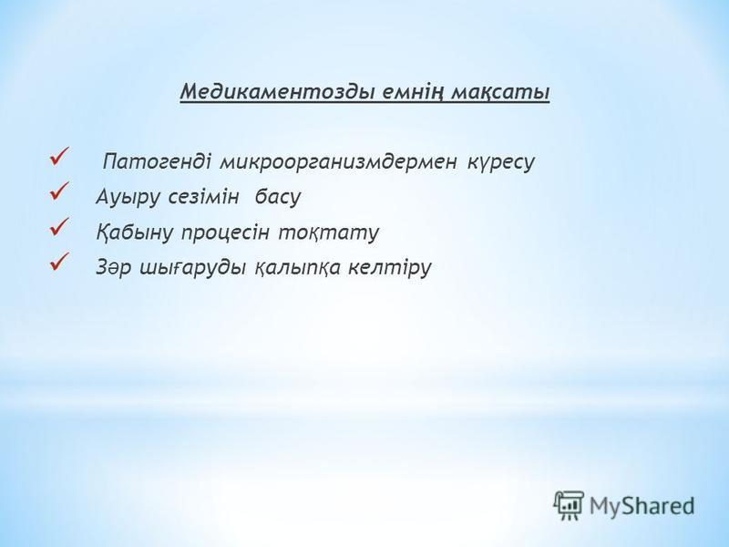 Медикаментозды емні ң ма қ саты Патогенді микроорганизмдермен к ү ресу Ауыру сезімін басу Қ абыну процесін то қ тату З ә р шы ғ аруды қ алып қ а келтіру