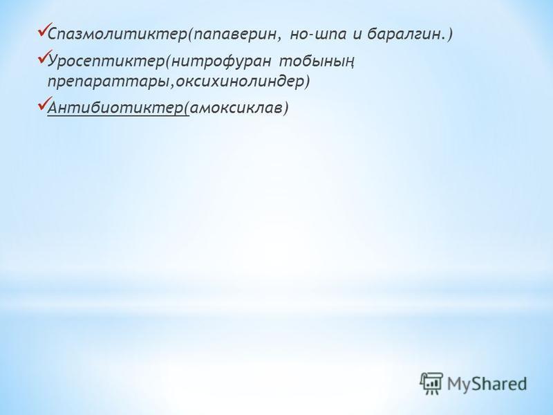 Спазмолитиктер(папаверин, но-шпа и баралгин.) Уросептиктер(нитрофуран тобыны ң препараттары,оксихинолиндер) Антибиотиктер(амоксиклав)
