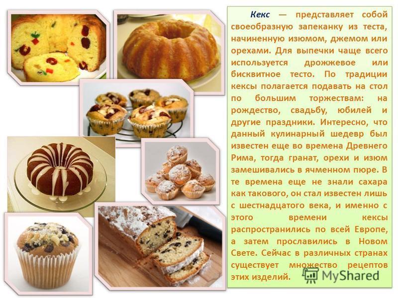 Кекс представляет собой своеобразную запеканку из теста, начиненную изюмом, джемом или орехами. Для выпечки чаще всего используется дрожжевое или бисквитное тесто. По традиции кексы полагается подавать на стол по большим торжествам: на рождество, сва