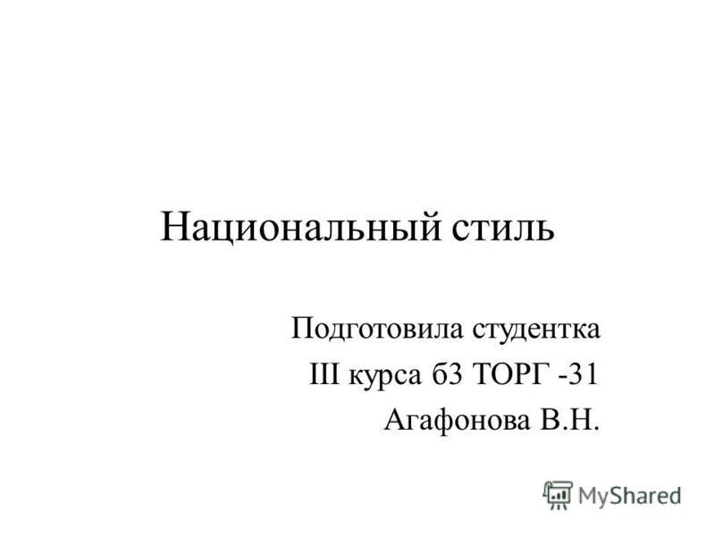 Национальный стиль Подготовила студентка III курса б 3 ТОРГ -31 Агафонова В.Н.