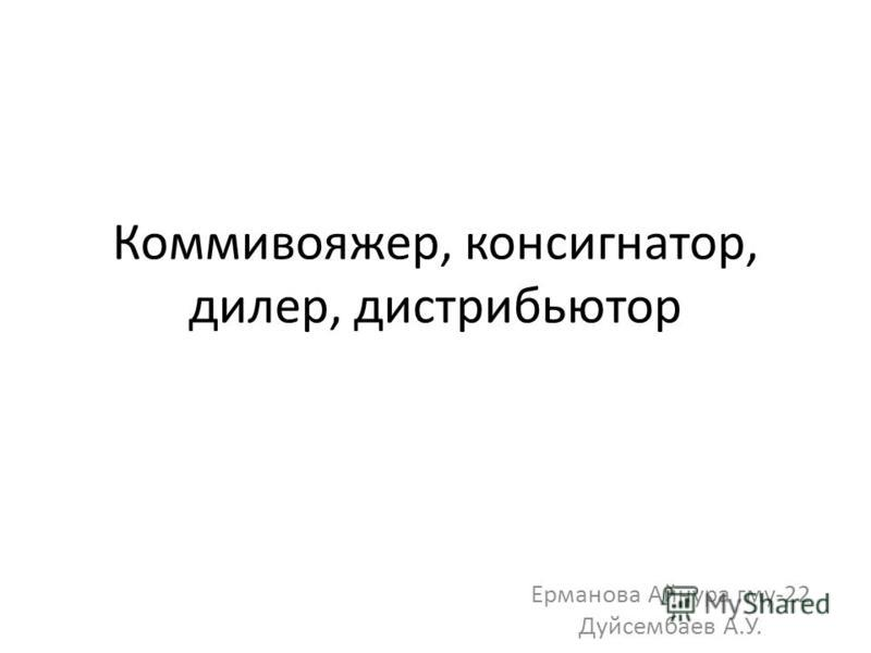 Коммивояжер, консигнатор, дилер, дистрибьютор Ерманова Айнура гму-22 Дуйсембаев А.У.