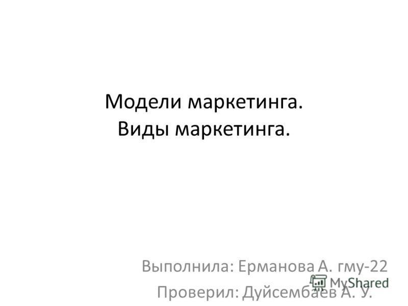 Модели маркетинга. Виды маркетинга. Выполнила: Ерманова А. гму-22 Проверил: Дуйсембаев А. У.