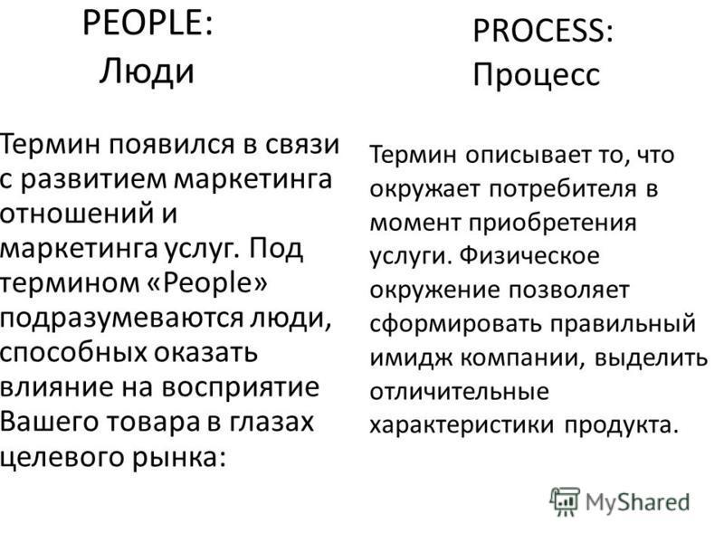 PEOPLE: Люди Термин появился в связи с развитием маркетинга отношений и маркетинга услуг. Под термином «People» подразумеваются люди, способных оказать влияние на восприятие Вашего товара в глазах целевого рынка: PROCESS: Процесс Термин описывает то,