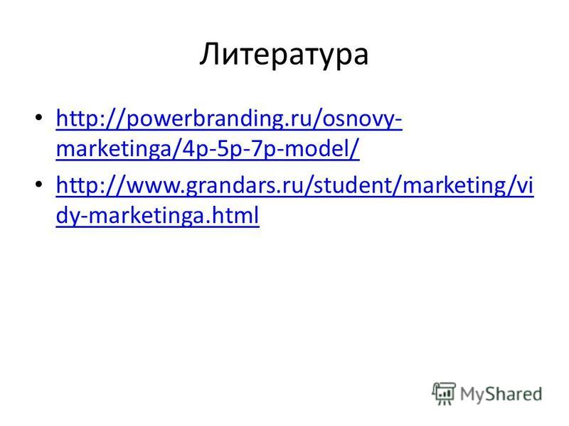 Литература http://powerbranding.ru/osnovy- marketinga/4p-5p-7p-model/ http://powerbranding.ru/osnovy- marketinga/4p-5p-7p-model/ http://www.grandars.ru/student/marketing/vi dy-marketinga.html http://www.grandars.ru/student/marketing/vi dy-marketinga.