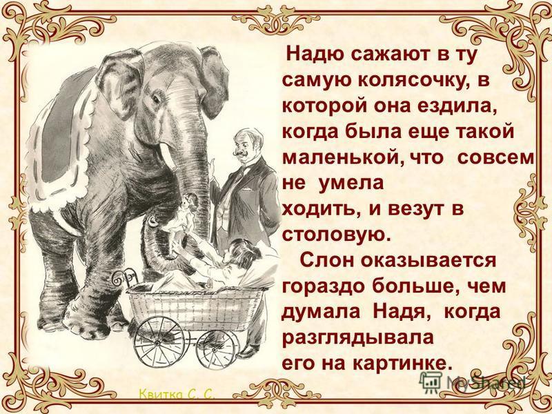 Квитка С. С. Надю сажают в ту самую колясочку, в которой она ездила, когда была еще такой маленькой, что совсем не умела ходить, и везут в столовую. Слон оказывается гораздо больше, чем думала Надя, когда разглядывала его на картинке.