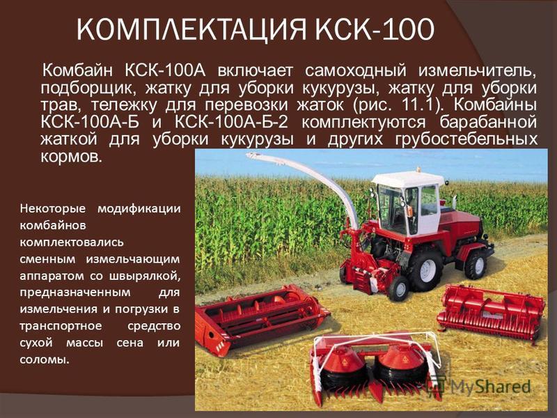 КОМПЛЕКТАЦИЯ КСК-100 Комбайн КСК-100А включает самоходный измельчитель, подборщик, жатку для уборки кукурузы, жатку для уборки трав, тележку для перевозки жаток (рис. 11.1). Комбайны КСК-100А-Б и КСК-100А-Б-2 комплектуются барабанной жаткой для уборк