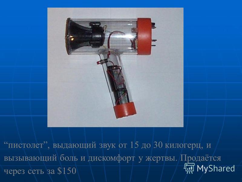 пистолет, выдающий звук от 15 до 30 килогерц, и вызывающий боль и дискомфорт у жертвы. Продаётся через сеть за $150