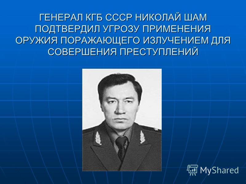 ГЕНЕРАЛ КГБ СССР НИКОЛАЙ ШАМ ПОДТВЕРДИЛ УГРОЗУ ПРИМЕНЕНИЯ ОРУЖИЯ ПОРАЖАЮЩЕГО ИЗЛУЧЕНИЕМ ДЛЯ СОВЕРШЕНИЯ ПРЕСТУПЛЕНИЙ