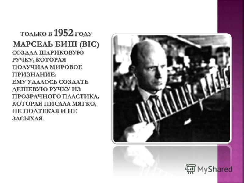 ТОЛЬКО В 1952 ГОДУ МАРСЕЛЬ БИШ (BIС) СОЗДАЛ ШАРИКОВУЮ РУЧКУ, КОТОРАЯ ПОЛУЧИЛА МИРОВОЕ ПРИЗНАНИЕ: ЕМУ УДАЛОСЬ СОЗДАТЬ ДЕШЕВУЮ РУЧКУ ИЗ ПРОЗРАЧНОГО ПЛАСТИКА, КОТОРАЯ ПИСАЛА МЯГКО, НЕ ПОДТЕКАЯ И НЕ ЗАСЫХАЯ.