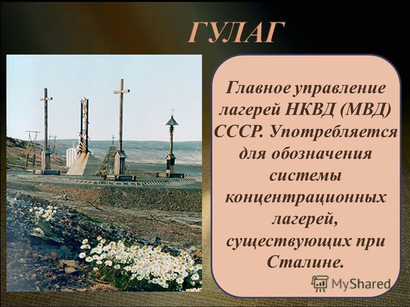 Главное управление лагерей НКВД (МВД) СССР. Употребляется для обозначения системы концентрационных лагерей, существующих при Сталине.