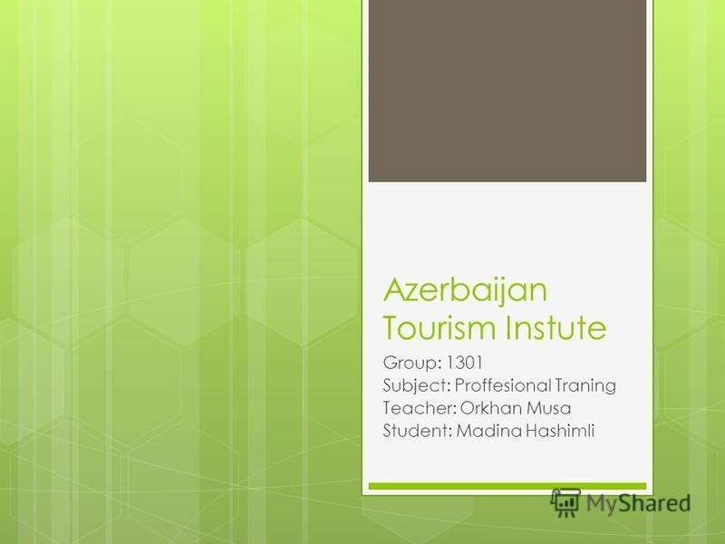Azerbaijan Tourism Instute Group: 1301 Subject: Proffesional Traning Teacher: Orkhan Musa Student: Madina Hashimli