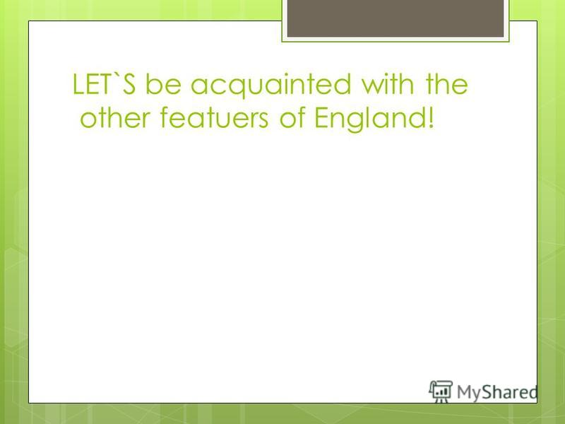 LET`S be acquainted with the other featuers of England!