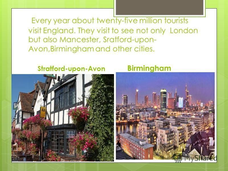 Every year about twenty-five million tourists visit England. They visit to see not only London but also Mancester, Sratford-upon- Avon,Birmingham and other cities. Stratford-upon-Avon Birmingham