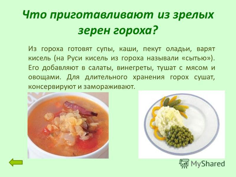 Что приготавливают из зрелых зерен гороха? Из гороха готовят супы, каши, пекут оладьи, варят кисель (на Руси кисель из гороха называли «сытью»). Его добавляют в салаты, винегреты, тушат с мясом и овощами. Для длительного хранения горох сушат, консерв