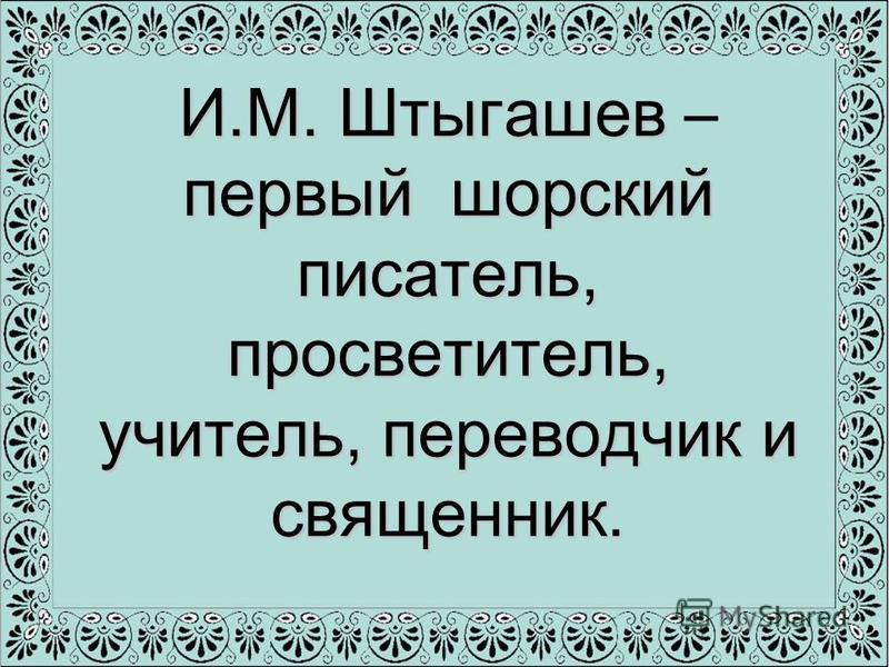 И.М. Штыгашев первый шорский писатель, просветитель, учитель, переводчик и священник. И.М. Штыгашев – первый шорский писатель, просветитель, учитель, переводчик и священник.