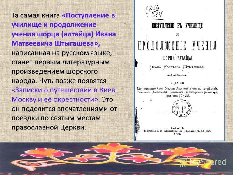 Та самая книга «Поступление в училище и продолжение учения шорца (алтайца) Ивана Матвеевича Штыгашева», написанная на русском языке, станет первым литературным произведением шорского народа. Чуть позже появятся «Записки о путешествии в Киев, Москву и