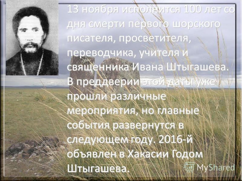 13 ноября исполнится 100 лет со дня смерти первого шорского писателя, просветителя, переводчика, учителя и священника Ивана Штыгашева. В преддверии этой даты уже прошли различные мероприятия, но главные события развернутся в следующем году. 2016-й об