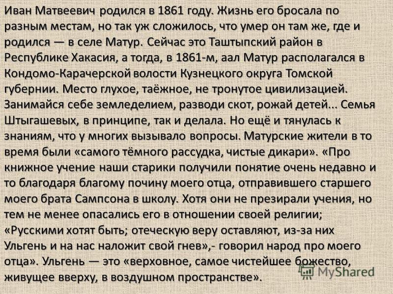 Иван Матвеевич родился в 1861 году. Жизнь его бросала по разным местам, но так уж сложилось, что умер он там же, где и родился в селе Матур. Сейчас это Таштыпский район в Республике Хакасия, а тогда, в 1861-м, ал Матур располагался в Кондомо-Карачерс