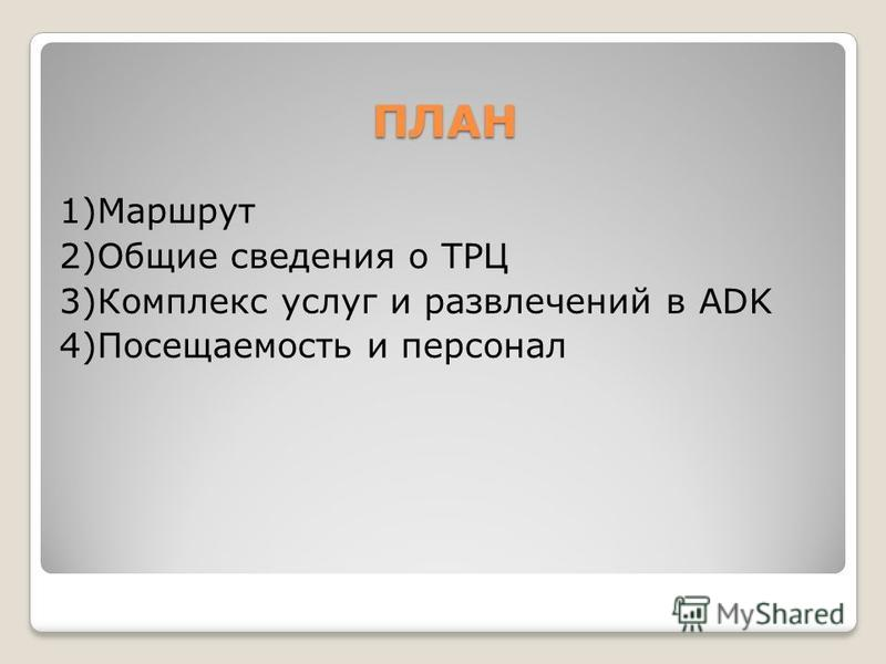 ПЛАН 1)Маршрут 2)Общие сведения о ТРЦ 3)Комплекс услуг и развлечений в ADK 4)Посещаемость и персонал