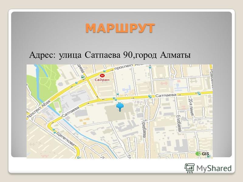 МАРШРУТ Адрес: улица Сатпаева 90,город Алматы
