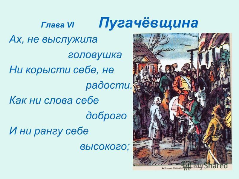 Глава VI Пугачёвщина Ах, не выслужила головушка Ни корысти себе, не радости. Как ни слова себе доброго И ни рангу себе высокого;