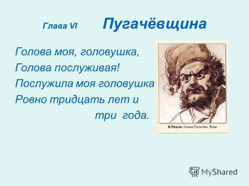 Глава VI Пугачёвщина Голова моя, головушка, Голова послужившая! Послужила моя головушка Ровно тридцать лет и три года.