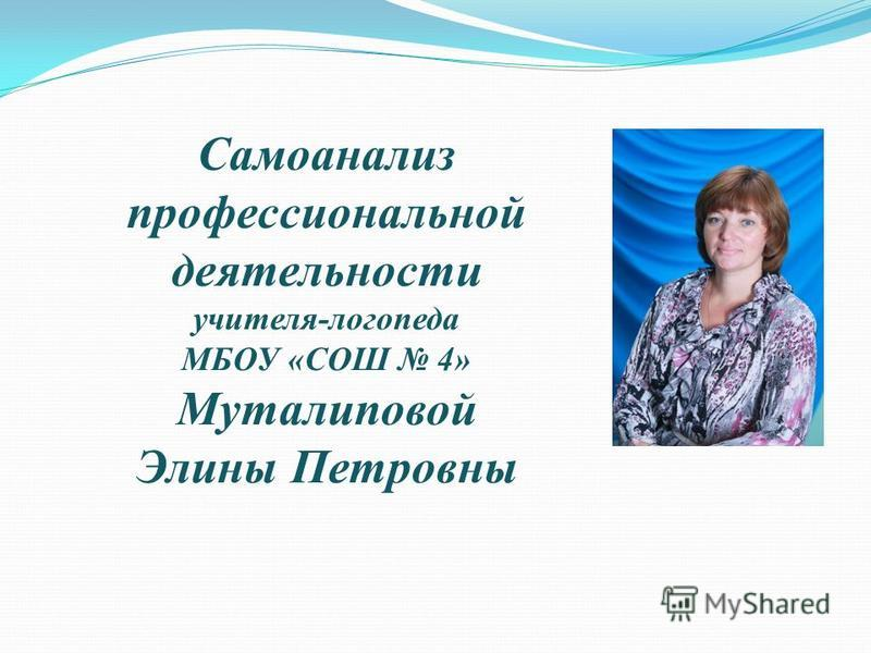 Самоанализ профессиональной деятельности учителя-логопеда МБОУ «СОШ 4» Муталиповой Элины Петровны