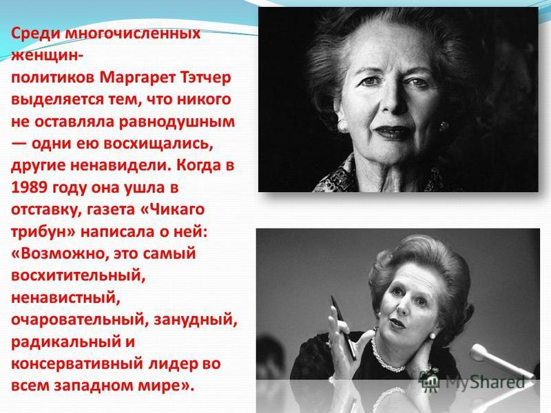 Среди многочисленных женщин- политиков Маргарет Тэтчер выделяется тем, что никого не оставляла равнодушным одни ею восхищались, другие ненавидели. Когда в 1989 году она ушла в отставку, газета «Чикаго трибун» написала о ней: «Возможно, это самый восх
