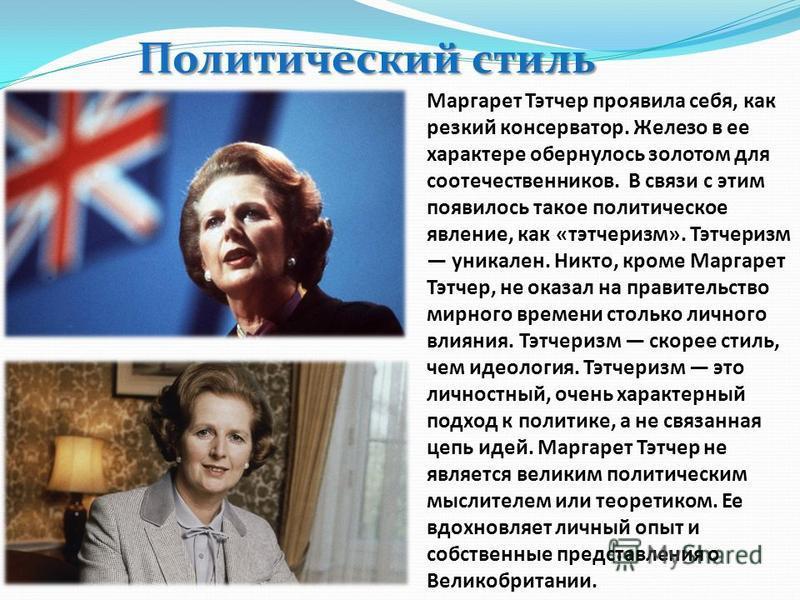 Политический стиль Маргарет Тэтчер проявила себя, как резкий консерватор. Железо в ее характере обернулось золотом для соотечественников. В связи с этим появилось такое политическое явление, как «тэтчеризм». Тэтчеризм уникален. Никто, кроме Маргарет