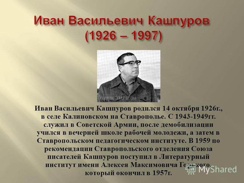 Иван Васильевич Кашпуров родился 14 октября 1926 г., в селе Калиновском на Ставрополье. С 1943-1949 гг. служил в Советской Армии, после демобилизации учился в вечерней школе рабочей молодежи, а затем в Ставропольском педагогическом институте. В 1959