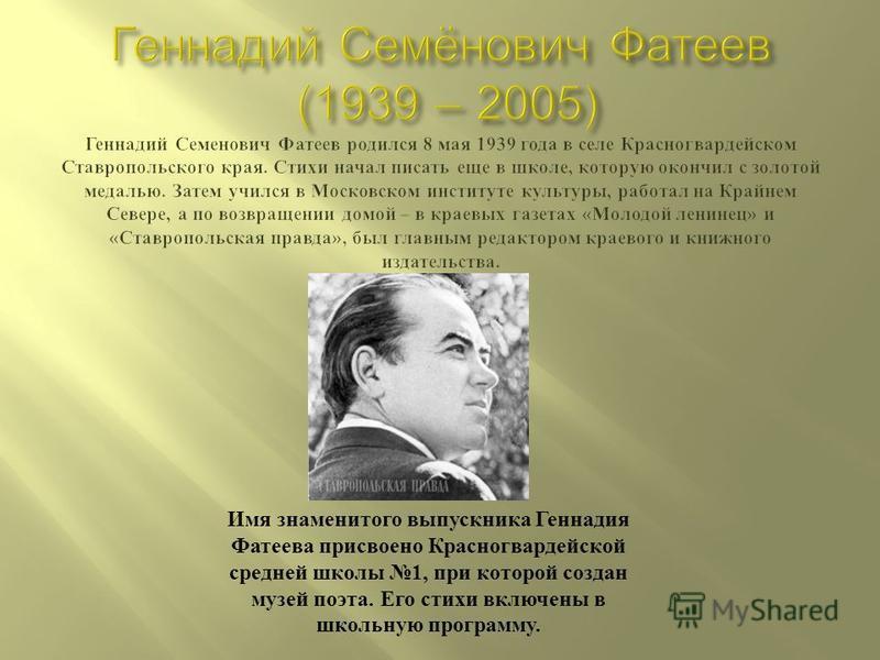 Имя знаменитого выпускника Геннадия Фатеева присвоено Красногвардейской средней школы 1, при которой создан музей поэта. Его стихи включены в школьную программу.