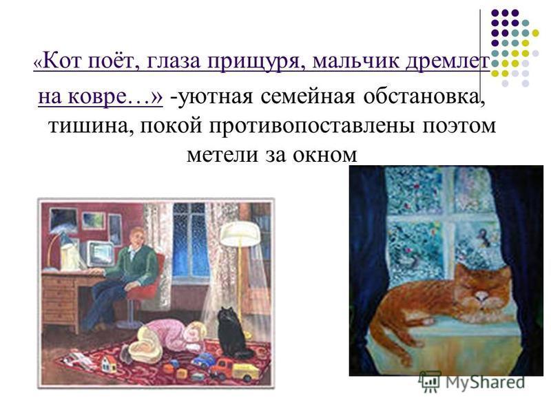 « Кот поёт, глаза прищуря, мальчик дремлет на ковре…» -уютная семейная обстановка, тишина, покой противопоставлены поэтом метели за окном