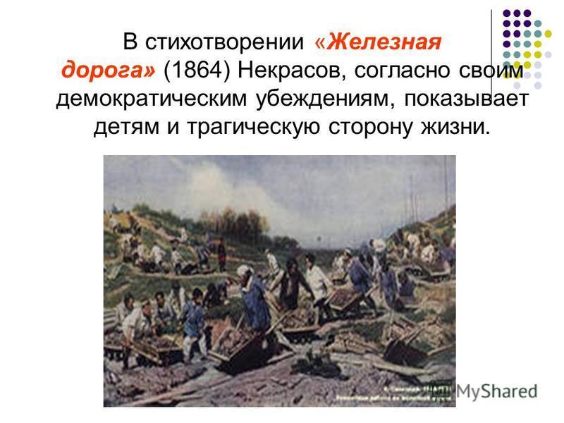 В стихотворении «Железная дорога» (1864) Некрасов, согласно своим демократическим убеждениям, показывает детям и трагическую сторону жизни.