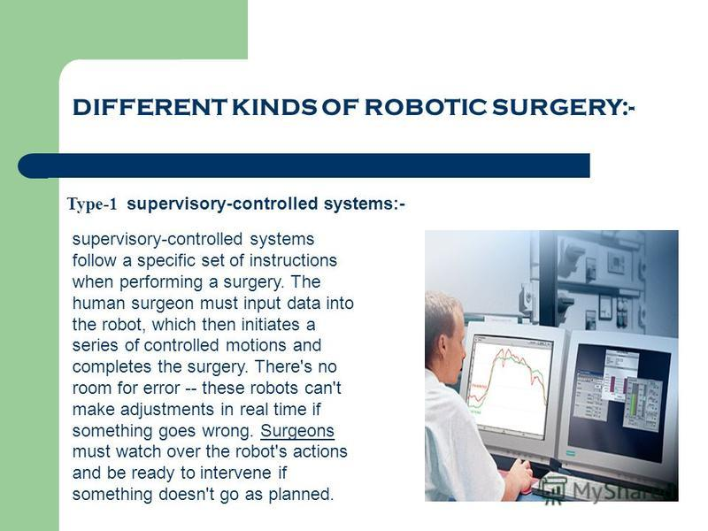 DIFFERENT KINDS OF ROBOTIC SURGERY:- Type-1 supervisory-controlled systems:- supervisory-controlled systems follow a specific set of instructions when performing a surgery. The human surgeon must input data into the robot, which then initiates a seri