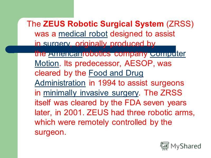 The ZEUS Robotic Surgical System (ZRSS) was a medical robot designed to assist in surgery, originally produced by the Americanrobotics company Computer Motion. Its predecessor, AESOP, was cleared by the Food and Drug Administration in 1994 to assist