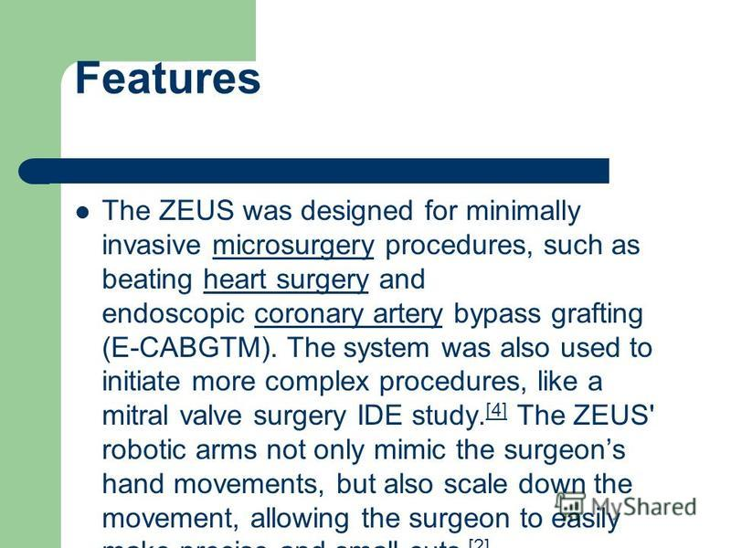 Features The ZEUS was designed for minimally invasive microsurgery procedures, such as beating heart surgery and endoscopic coronary artery bypass grafting (E-CABGTM). The system was also used to initiate more complex procedures, like a mitral valve