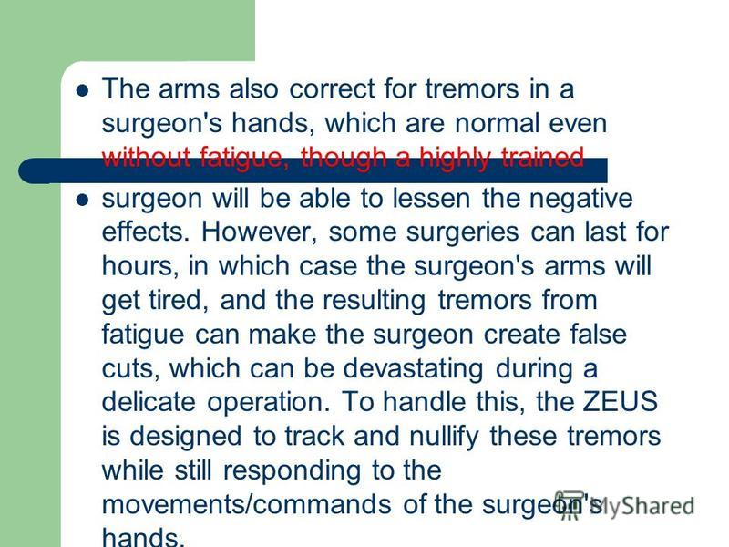 The arms also correct for tremors in a surgeon's hands, which are normal even without fatigue, though a highly trained surgeon will be able to lessen the negative effects. However, some surgeries can last for hours, in which case the surgeon's arms w