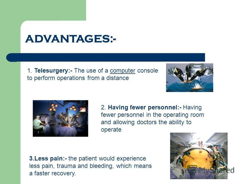 ADVANTAGES:- 1. Telesurgery:- The use of a computer console to perform operations from a distancecomputer 2. Having fewer personnel:- Having fewer personnel in the operating room and allowing doctors the ability to operate 3.Less pain:- the patient w