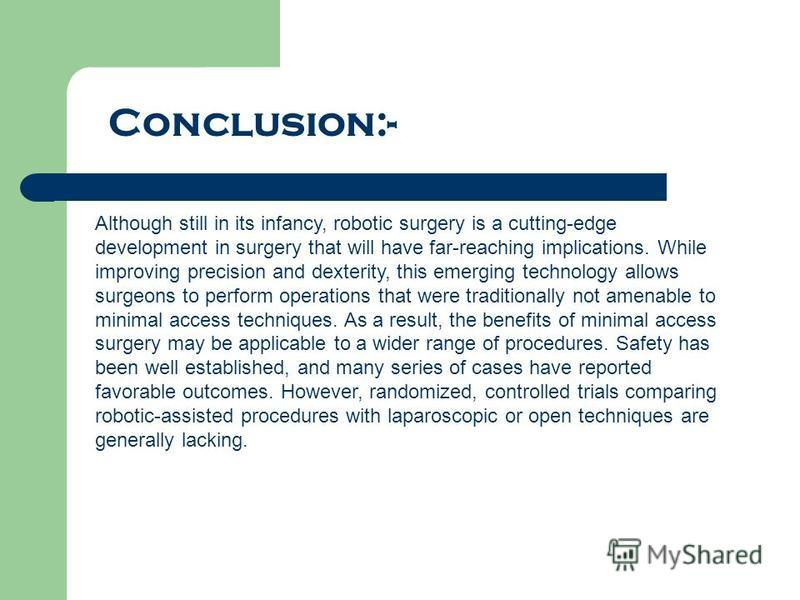 Conclusion:- Although still in its infancy, robotic surgery is a cutting-edge development in surgery that will have far-reaching implications. While improving precision and dexterity, this emerging technology allows surgeons to perform operations tha