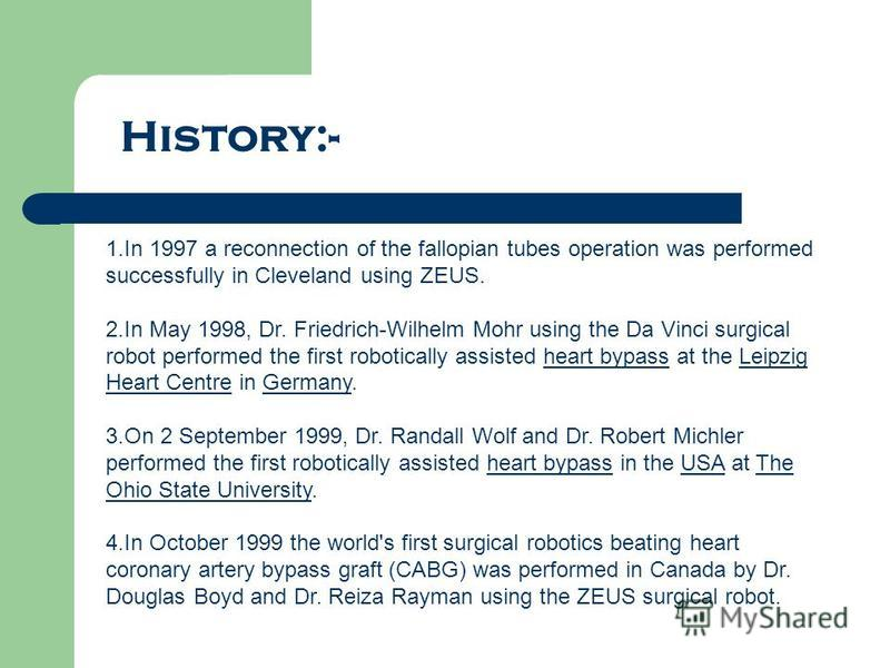 History:- 1.In 1997 a reconnection of the fallopian tubes operation was performed successfully in Cleveland using ZEUS. 2.In May 1998, Dr. Friedrich-Wilhelm Mohr using the Da Vinci surgical robot performed the first robotically assisted heart bypass