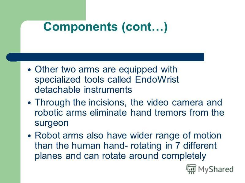Components (cont…) Other two arms are equipped with specialized tools called EndoWrist detachable instruments Through the incisions, the video camera and robotic arms eliminate hand tremors from the surgeon Robot arms also have wider range of motion