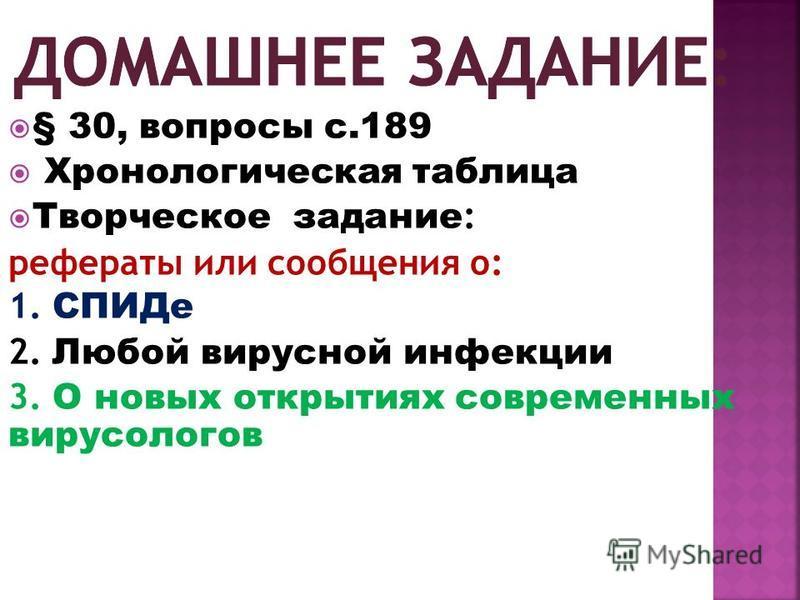 § 30, вопросы с.189 Хронологическая таблица Творческое задание : рефераты или сообщения о: 1. СПИДе 2. Любой вирусной инфекции 3. О новых открытиях современных вирусологов