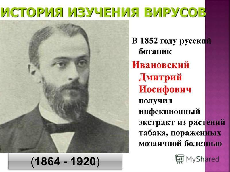 В 1852 году русский ботаник Ивановский Дмитрий Иосифович получил инфекционный экстракт из растений табака, пораженных мозаичной болезнью (1864 - 1920)