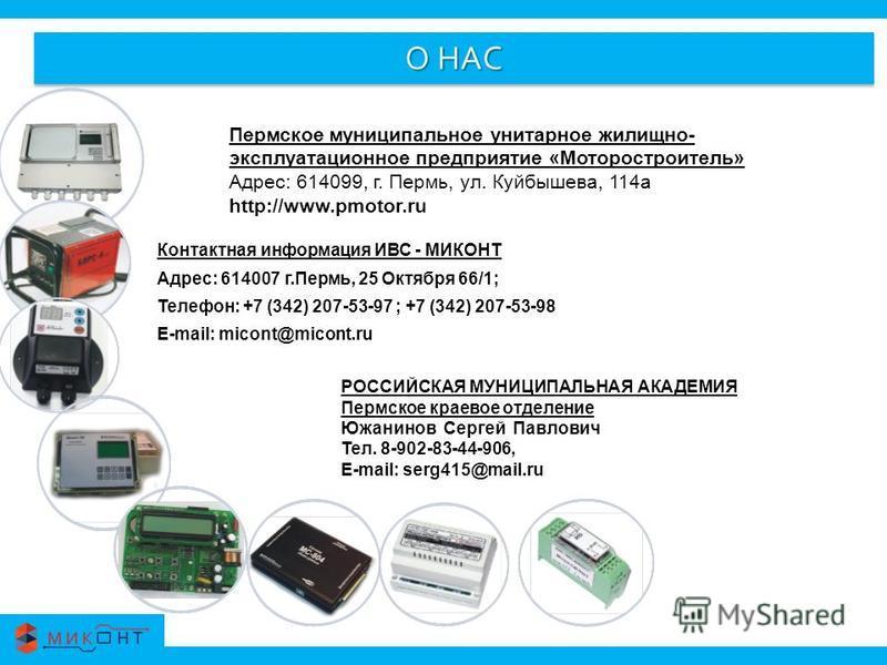 О НАС Контактная информация ИВС - МИКОНТ Адрес: 614007 г.Пермь, 25 Октября 66/1; Телефон: +7 (342) 207-53-97 ; +7 (342) 207-53-98 E-mail: micont@micont.ru Пермское муниципальное унитарное жилищно- эксплуатационное предприятие «Моторостроитель» Адрес:
