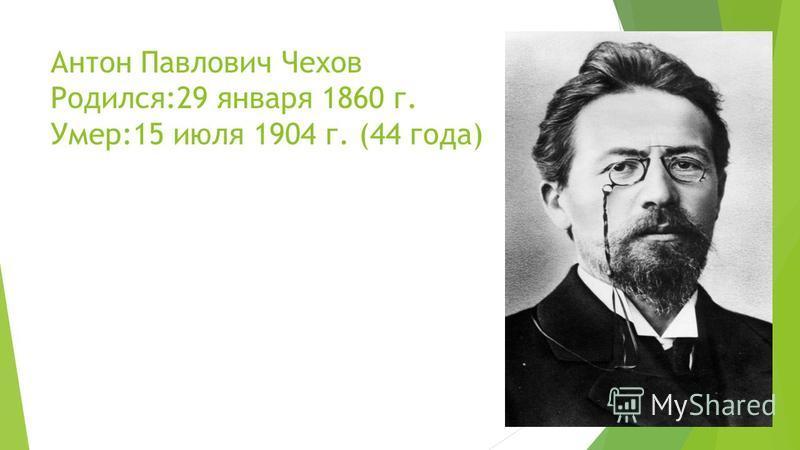 Антон Павлович Чехов Родился:29 января 1860 г. Умер:15 июля 1904 г. (44 года)