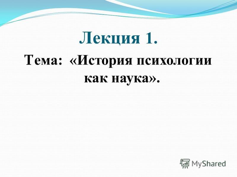 Лекция 1. Т ема: «История психологии как наука».