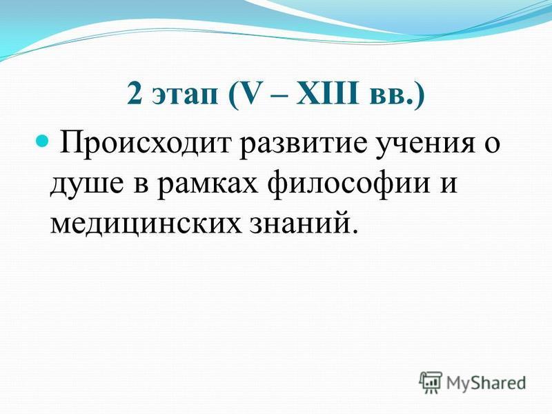 2 этап (V – XIII вв.) Происходит развитие учения о душе в рамках философии и медицинских знаний.