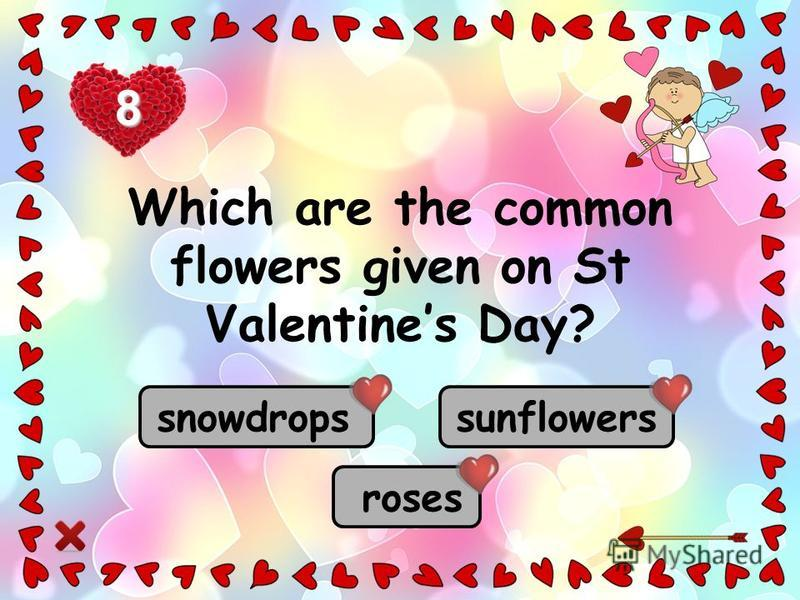 roses sunflowers snowdrops Which are the common flowers given on St Valentines Day? 8